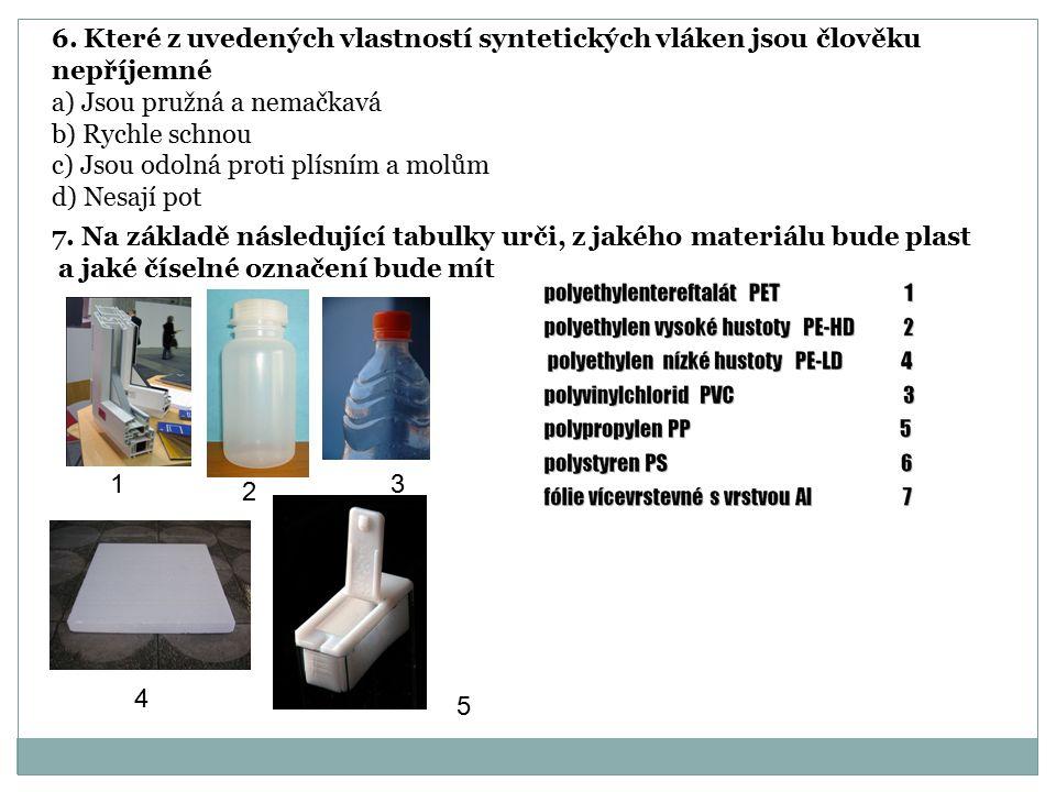 6. Které z uvedených vlastností syntetických vláken jsou člověku nepříjemné a) Jsou pružná a nemačkavá b) Rychle schnou c) Jsou odolná proti plísním a