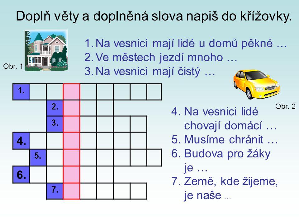 1. 2. 3. 4. 5. 6. 7. Doplň věty a doplněná slova napiš do křížovky. 1.Na vesnici mají lidé u domů pěkné … 2.Ve městech jezdí mnoho … 3.Na vesnici mají