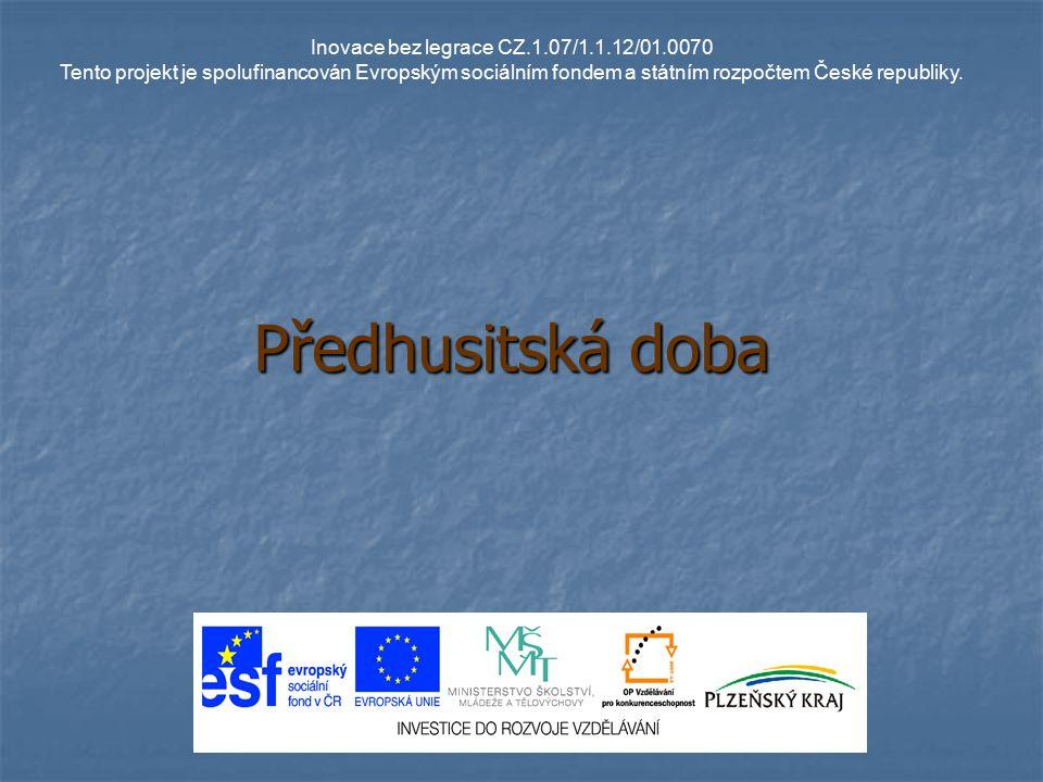 Předhusitská doba Inovace bez legrace CZ.1.07/1.1.12/01.0070 Tento projekt je spolufinancován Evropským sociálním fondem a státním rozpočtem České rep