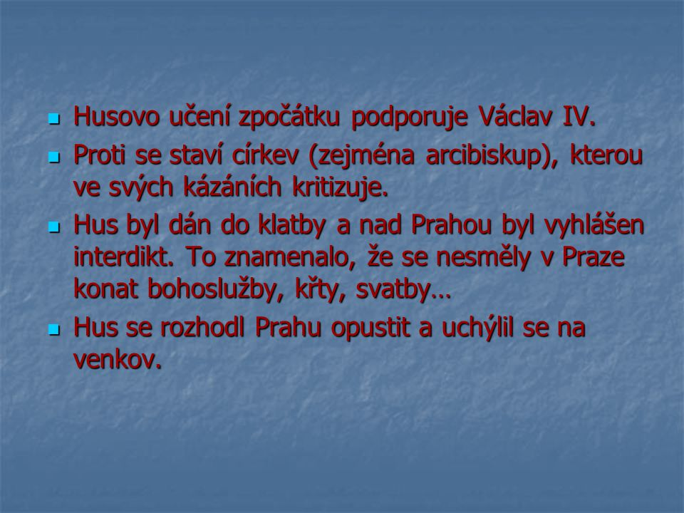 Husovo učení zpočátku podporuje Václav IV. Husovo učení zpočátku podporuje Václav IV. Proti se staví církev (zejména arcibiskup), kterou ve svých kázá