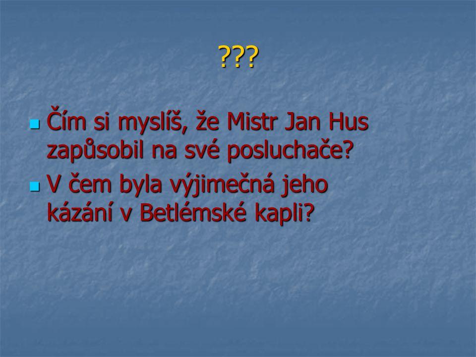 ??? Čím si myslíš, že Mistr Jan Hus zapůsobil na své posluchače? Čím si myslíš, že Mistr Jan Hus zapůsobil na své posluchače? V čem byla výjimečná jeh