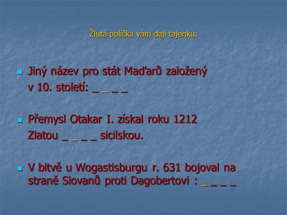 Žlutá políčka vám dají tajenku: Jiný název pro stát Maďarů založený Jiný název pro stát Maďarů založený v 10. století: _ _ _ _ v 10. století: _ _ _ _