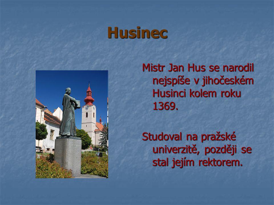 Husinec Mistr Jan Hus se narodil nejspíše v jihočeském Husinci kolem roku 1369. Studoval na pražské univerzitě, později se stal jejím rektorem.