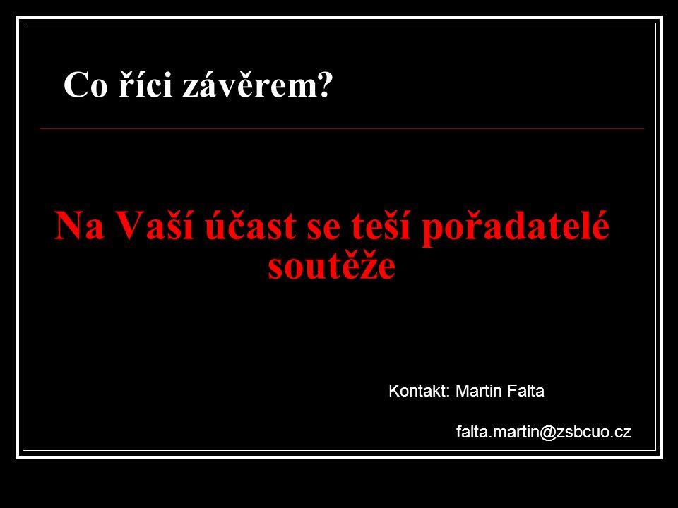 Na Vaší účast se teší pořadatelé soutěže Kontakt: Martin Falta falta.martin@zsbcuo.cz Co říci závěrem