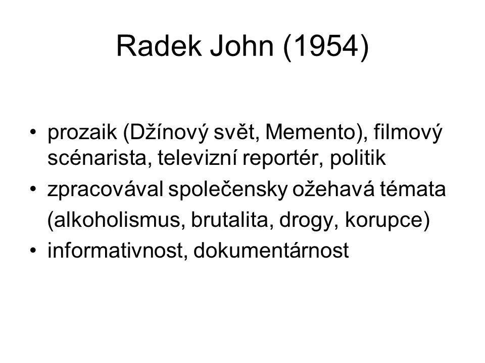Radek John (1954) prozaik (Džínový svět, Memento), filmový scénarista, televizní reportér, politik zpracovával společensky ožehavá témata (alkoholismus, brutalita, drogy, korupce) informativnost, dokumentárnost