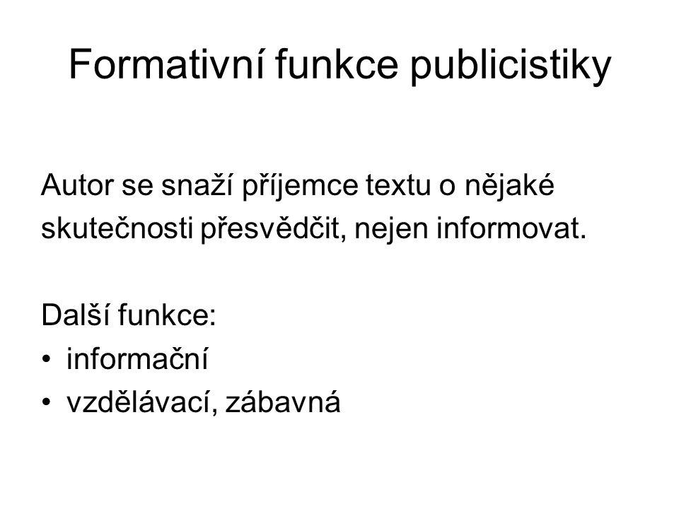 Formativní funkce publicistiky Autor se snaží příjemce textu o nějaké skutečnosti přesvědčit, nejen informovat.