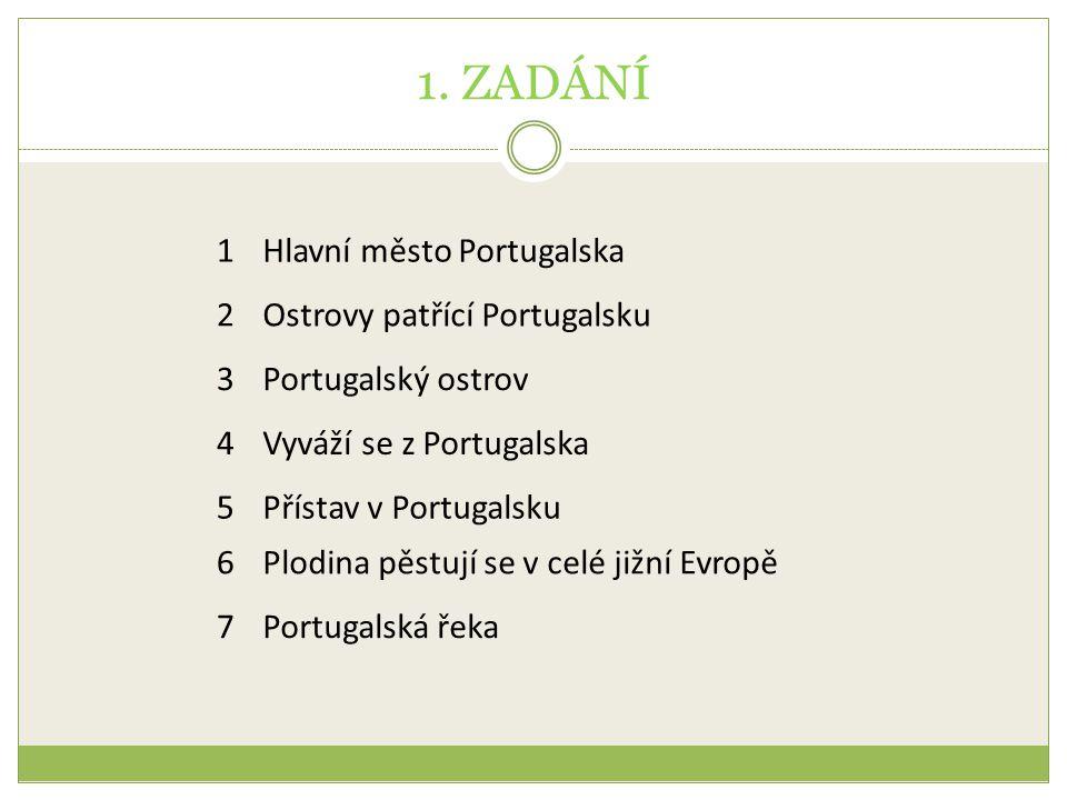 1. ZADÁNÍ 1Hlavní město Portugalska 2Ostrovy patřící Portugalsku 3Portugalský ostrov 4Vyváží se z Portugalska 5Přístav v Portugalsku 6Plodina pěstují