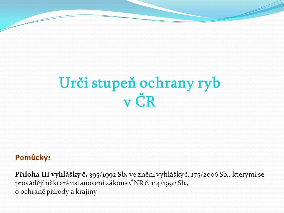 Urči stupeň ochrany ryb v ČR Pomůcky: Příloha III vyhlášky č. 395/1992 Sb. ve znění vyhlášky č. 175/2006 Sb., kterými se provádějí některá ustanovení