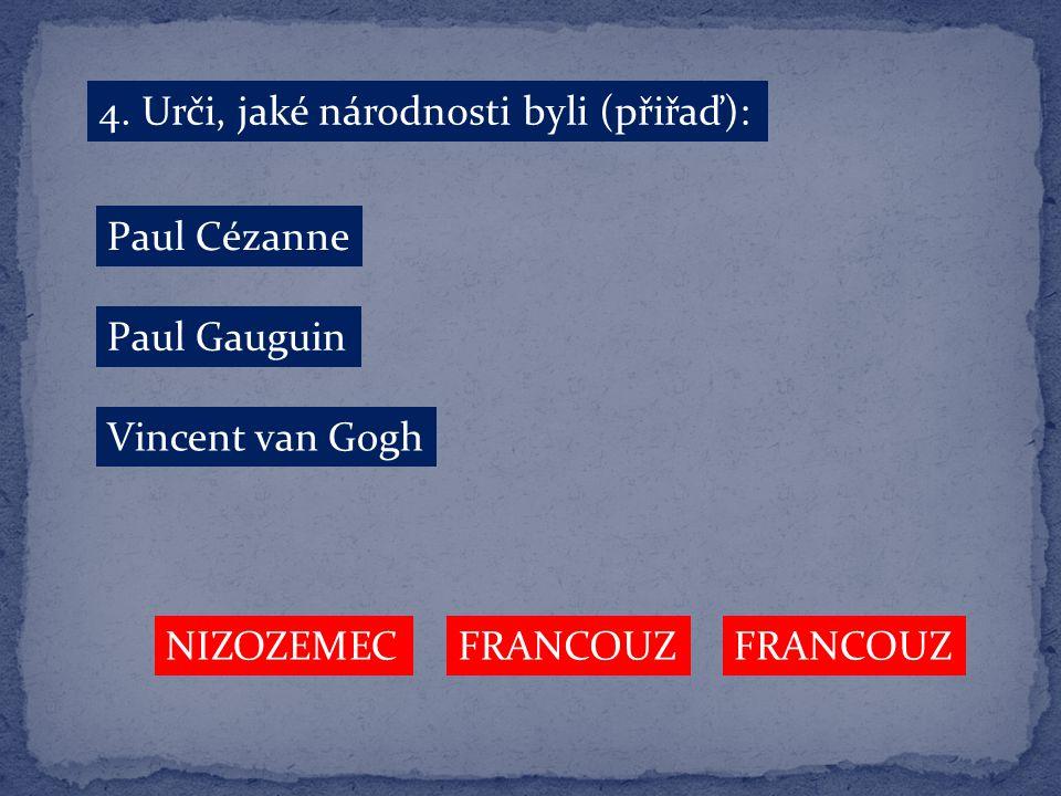 4. Urči, jaké národnosti byli (přiřaď): Paul Cézanne Paul Gauguin Vincent van Gogh FRANCOUZ NIZOZEMEC