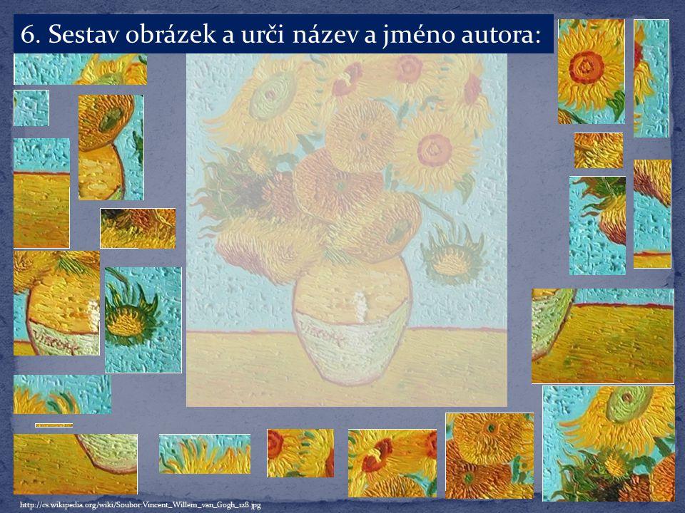 6. Sestav obrázek a urči název a jméno autora: http://cs.wikipedia.org/wiki/Soubor:Vincent_Willem_van_Gogh_128.jpg