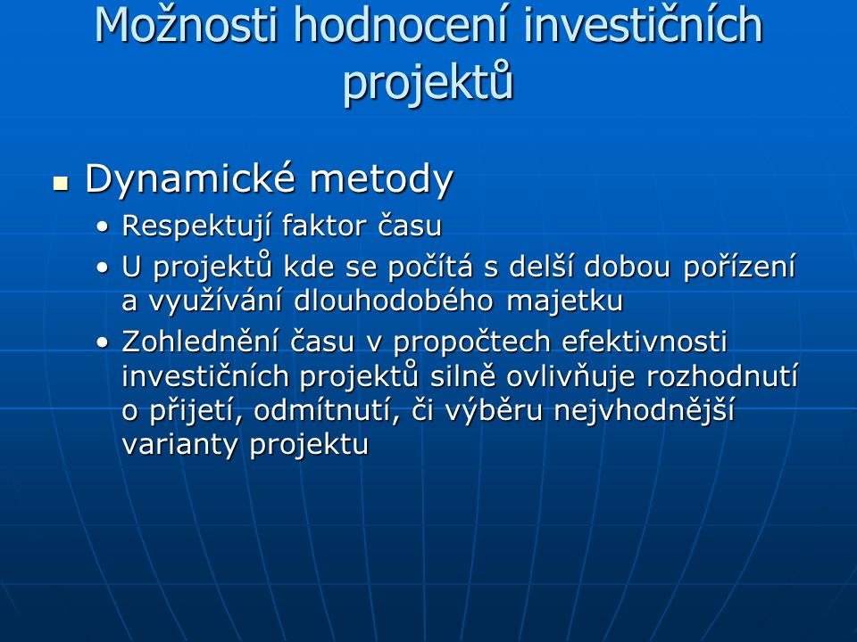 Možnosti hodnocení investičních projektů Dynamické metody Dynamické metody Respektují faktor časuRespektují faktor času U projektů kde se počítá s del