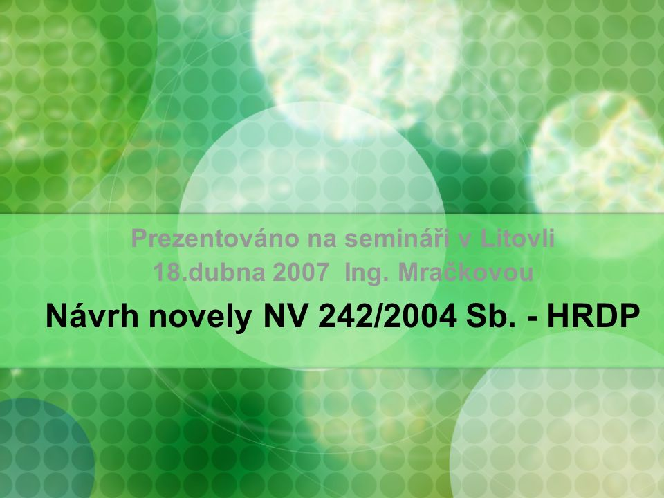 Prezentováno na semináři v Litovli 18.dubna 2007 Ing. Mračkovou Návrh novely NV 242/2004 Sb. - HRDP