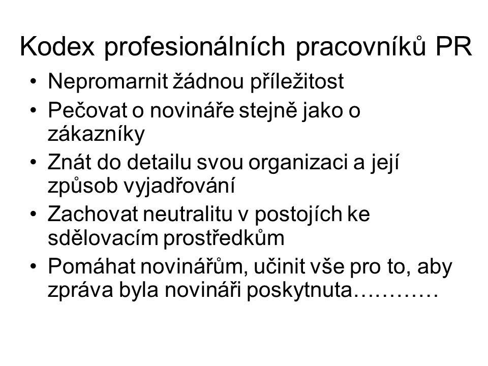Kodex profesionálních pracovníků PR Nepromarnit žádnou příležitost Pečovat o novináře stejně jako o zákazníky Znát do detailu svou organizaci a její způsob vyjadřování Zachovat neutralitu v postojích ke sdělovacím prostředkům Pomáhat novinářům, učinit vše pro to, aby zpráva byla novináři poskytnuta…………