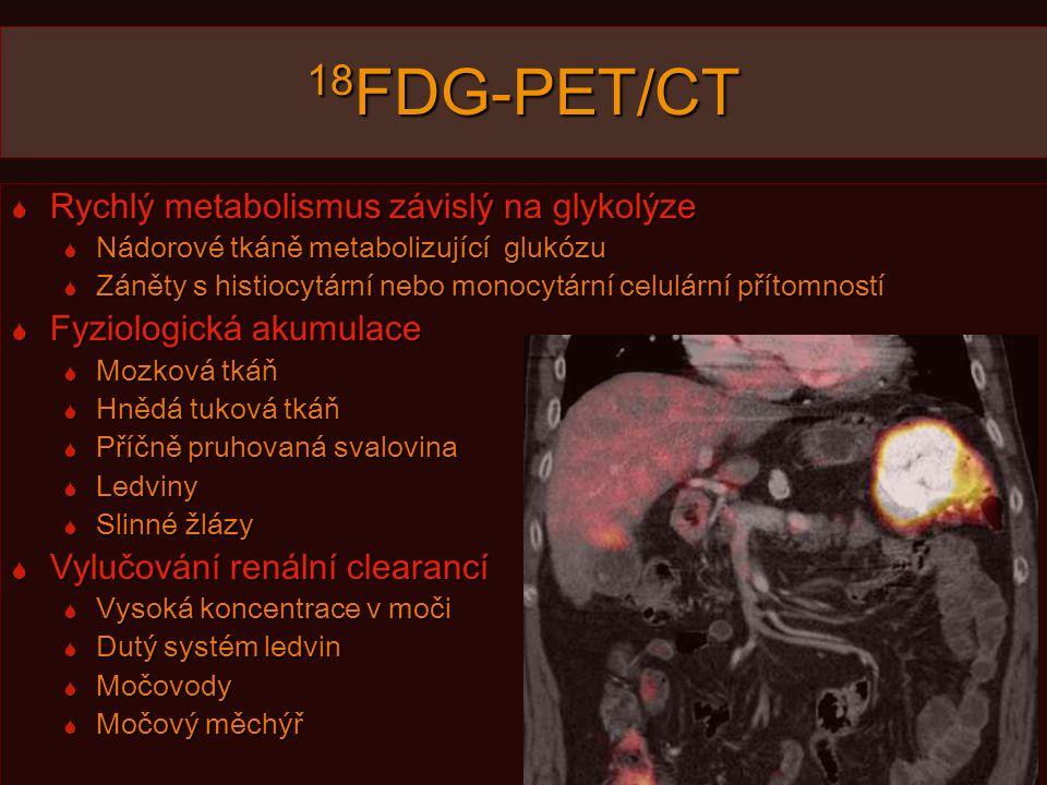 18 FDG-PET/CT  Rychlý metabolismus závislý na glykolýze  Nádorové tkáně metabolizující glukózu  Záněty s histiocytární nebo monocytární celulární přítomností  Fyziologická akumulace  Mozková tkáň  Hnědá tuková tkáň  Příčně pruhovaná svalovina  Ledviny  Slinné žlázy  Vylučování renální clearancí  Vysoká koncentrace v moči  Dutý systém ledvin  Močovody  Močový měchýř