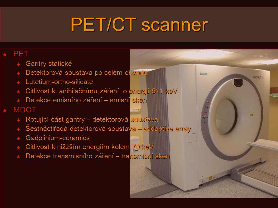 PET/CT scanner  PET  Gantry statické  Detektorová soustava po celém obvodu  Lutetium-ortho-silicate  Citlivost k anihilačnímu záření o energii 511 keV  Detekce emisního záření – emisní sken  MDCT  Rotující část gantry – detektorová soustava  Šestnáctiřadá detektorová soustava – addaptive array  Gadolinium-ceramics  Citlivost k nižžším energiím kolem 70 keV  Detekce transmisního záření – transmisní sken