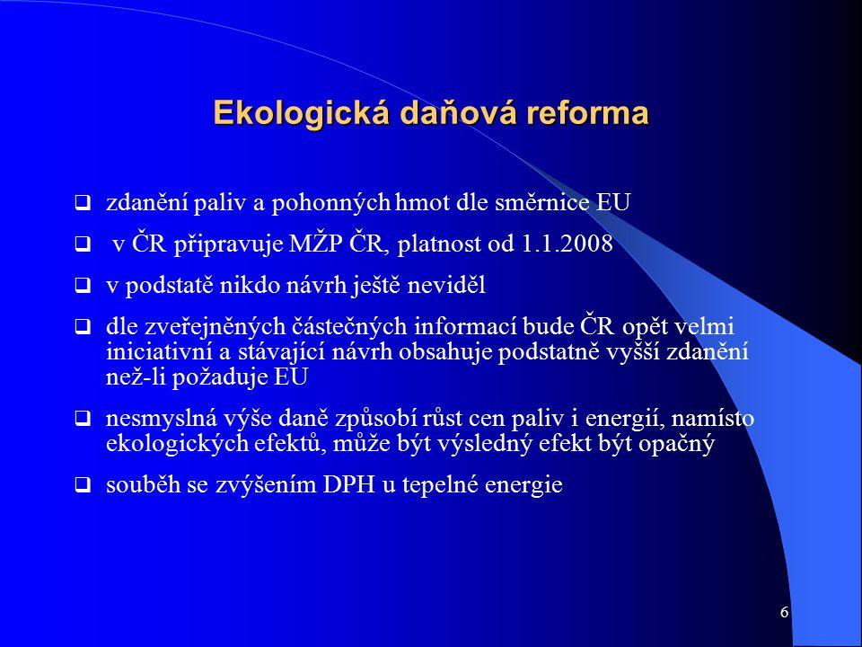 6 Ekologická daňová reforma  zdanění paliv a pohonných hmot dle směrnice EU  v ČR připravuje MŽP ČR, platnost od 1.1.2008  v podstatě nikdo návrh ještě neviděl  dle zveřejněných částečných informací bude ČR opět velmi iniciativní a stávající návrh obsahuje podstatně vyšší zdanění než-li požaduje EU  nesmyslná výše daně způsobí růst cen paliv i energií, namísto ekologických efektů, může být výsledný efekt být opačný  souběh se zvýšením DPH u tepelné energie