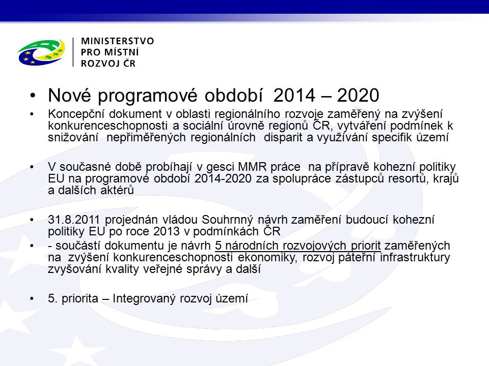 Nové programové období 2014 – 2020 Koncepční dokument v oblasti regionálního rozvoje zaměřený na zvýšení konkurenceschopnosti a sociální úrovně regionů ČR, vytváření podmínek k snižování nepřiměřených regionálních disparit a využívání specifik území V současné době probíhají v gesci MMR práce na přípravě kohezní politiky EU na programové období 2014-2020 za spolupráce zástupců resortů, krajů a dalších aktérů 31.8.2011 projednán vládou Souhrnný návrh zaměření budoucí kohezní politiky EU po roce 2013 v podmínkách ČR - součástí dokumentu je návrh 5 národních rozvojových priorit zaměřených na zvýšení konkurenceschopnosti ekonomiky, rozvoj páteřní infrastruktury zvyšování kvality veřejné správy a další 5.