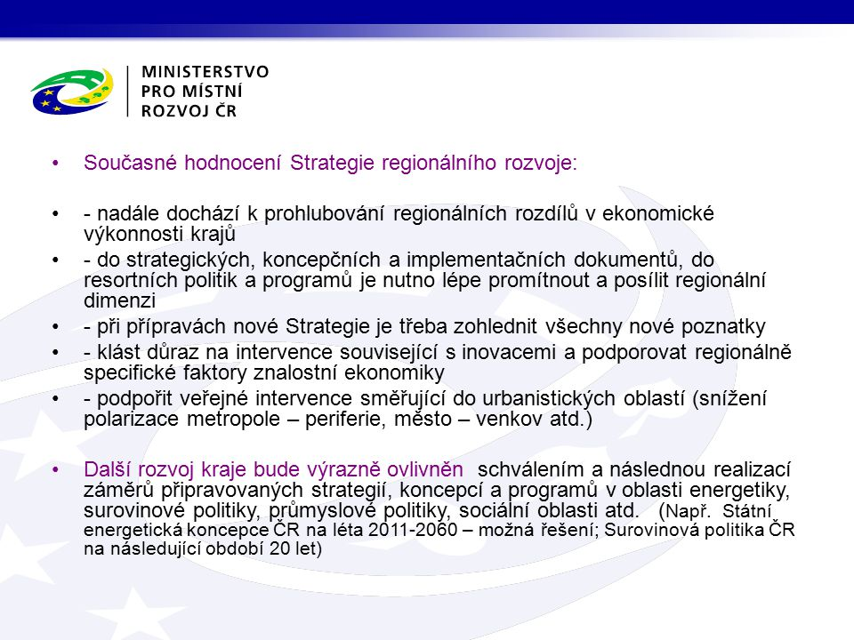 Současné hodnocení Strategie regionálního rozvoje: - nadále dochází k prohlubování regionálních rozdílů v ekonomické výkonnosti krajů - do strategických, koncepčních a implementačních dokumentů, do resortních politik a programů je nutno lépe promítnout a posílit regionální dimenzi - při přípravách nové Strategie je třeba zohlednit všechny nové poznatky - klást důraz na intervence související s inovacemi a podporovat regionálně specifické faktory znalostní ekonomiky - podpořit veřejné intervence směřující do urbanistických oblastí (snížení polarizace metropole – periferie, město – venkov atd.) Další rozvoj kraje bude výrazně ovlivněn schválením a následnou realizací záměrů připravovaných strategií, koncepcí a programů v oblasti energetiky, surovinové politiky, průmyslové politiky, sociální oblasti atd.