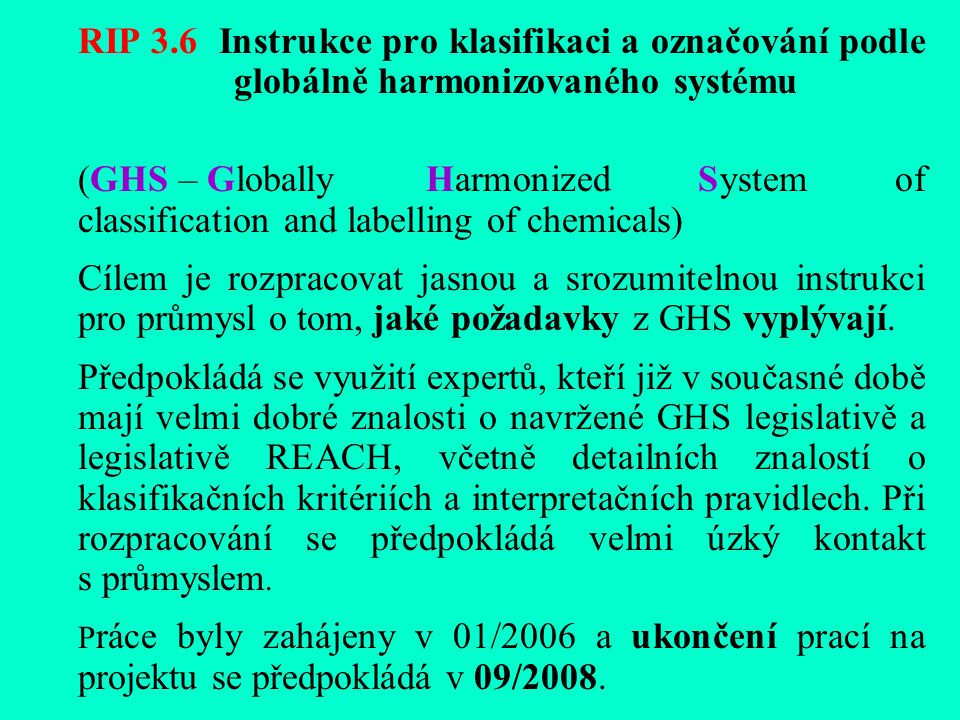 RIP 3.6 Instrukce pro klasifikaci a označování podle globálně harmonizovaného systému (GHS – Globally Harmonized System of classification and labelling of chemicals) Cílem je rozpracovat jasnou a srozumitelnou instrukci pro průmysl o tom, jaké požadavky z GHS vyplývají.