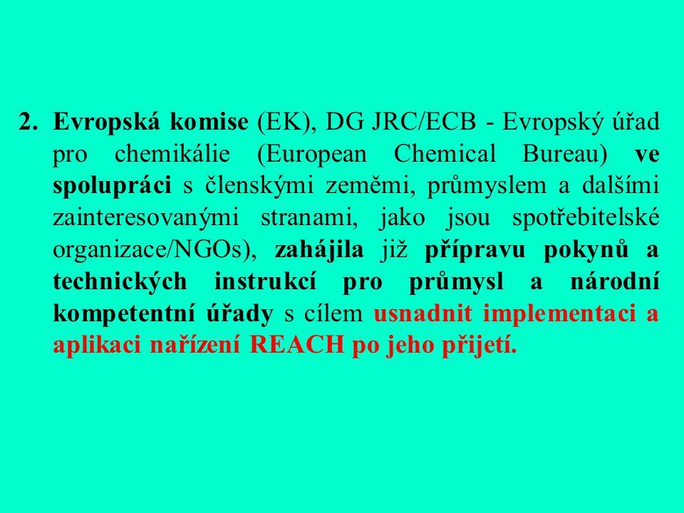 2.Evropská komise (EK), DG JRC/ECB - Evropský úřad pro chemikálie (European Chemical Bureau) ve spolupráci s členskými zeměmi, průmyslem a dalšími zainteresovanými stranami, jako jsou spotřebitelské organizace/NGOs), zahájila již přípravu pokynů a technických instrukcí pro průmysl a národní kompetentní úřady s cílem usnadnit implementaci a aplikaci nařízení REACH po jeho přijetí.