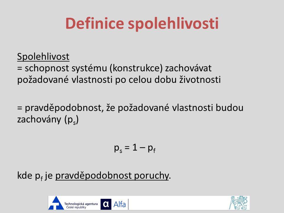 Definice spolehlivosti Spolehlivost = schopnost systému (konstrukce) zachovávat požadované vlastnosti po celou dobu životnosti = pravděpodobnost, že požadované vlastnosti budou zachovány (p s ) p s = 1 – p f kde p f je pravděpodobnost poruchy.