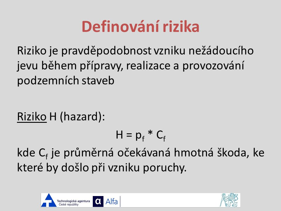 Definování rizika Riziko je pravděpodobnost vzniku nežádoucího jevu během přípravy, realizace a provozování podzemních staveb Riziko H (hazard): H = p f * C f kde C f je průměrná očekávaná hmotná škoda, ke které by došlo při vzniku poruchy.