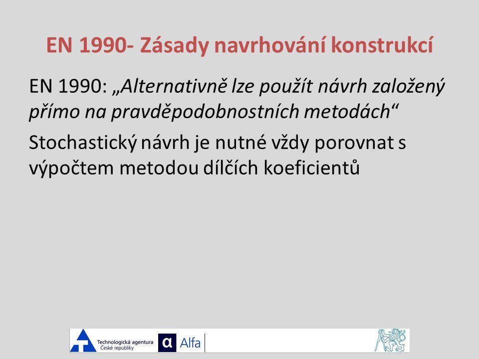 """EN 1990- Zásady navrhování konstrukcí EN 1990: """"Alternativně lze použít návrh založený přímo na pravděpodobnostních metodách Stochastický návrh je nutné vždy porovnat s výpočtem metodou dílčích koeficientů"""