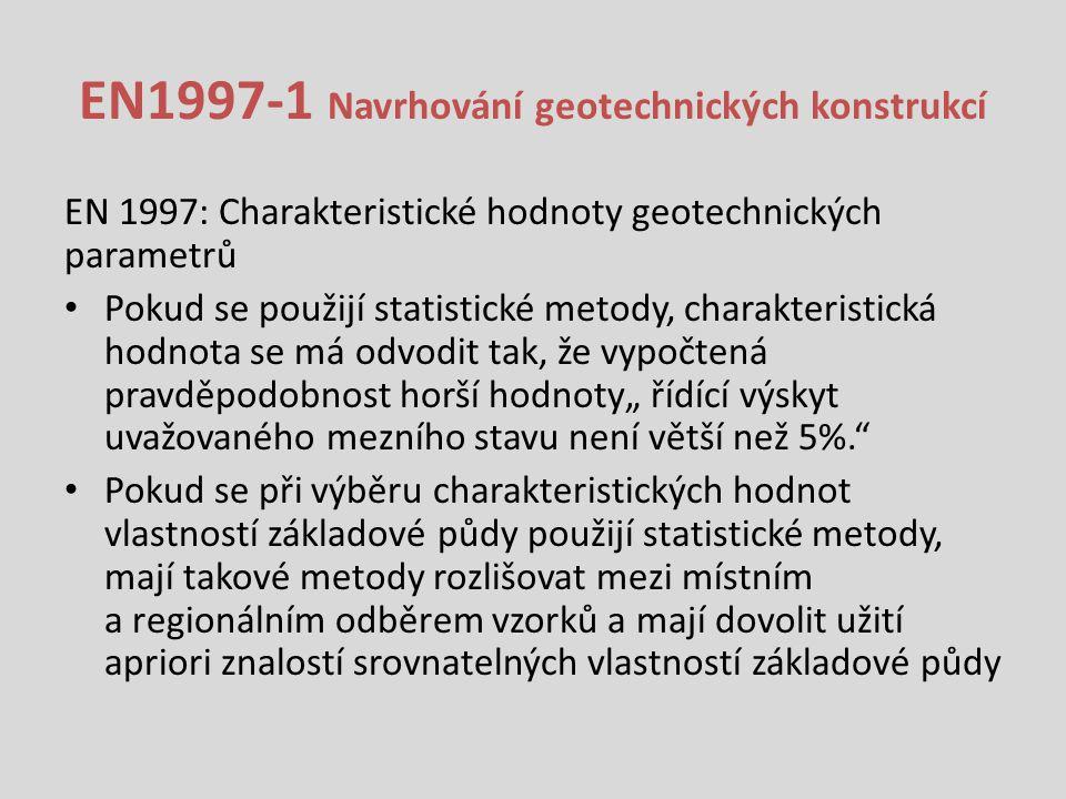 """EN1997-1 Navrhování geotechnických konstrukcí EN 1997: Charakteristické hodnoty geotechnických parametrů Pokud se použijí statistické metody, charakteristická hodnota se má odvodit tak, že vypočtená pravděpodobnost horší hodnoty"""" řídící výskyt uvažovaného mezního stavu není větší než 5%. Pokud se při výběru charakteristických hodnot vlastností základové půdy použijí statistické metody, mají takové metody rozlišovat mezi místním a regionálním odběrem vzorků a mají dovolit užití apriori znalostí srovnatelných vlastností základové půdy"""