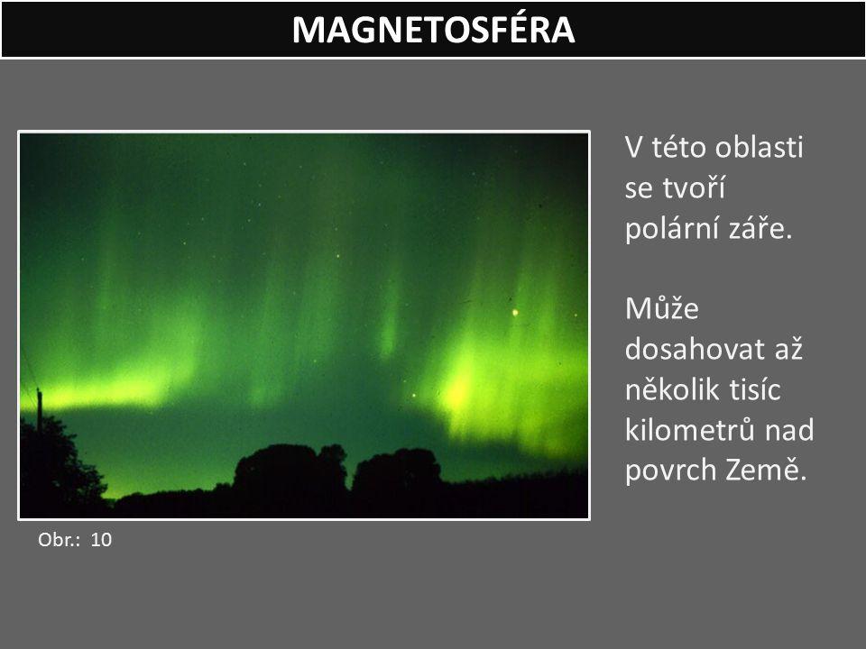 V této oblasti se tvoří polární záře. Může dosahovat až několik tisíc kilometrů nad povrch Země. MAGNETOSFÉRA Obr.: 10