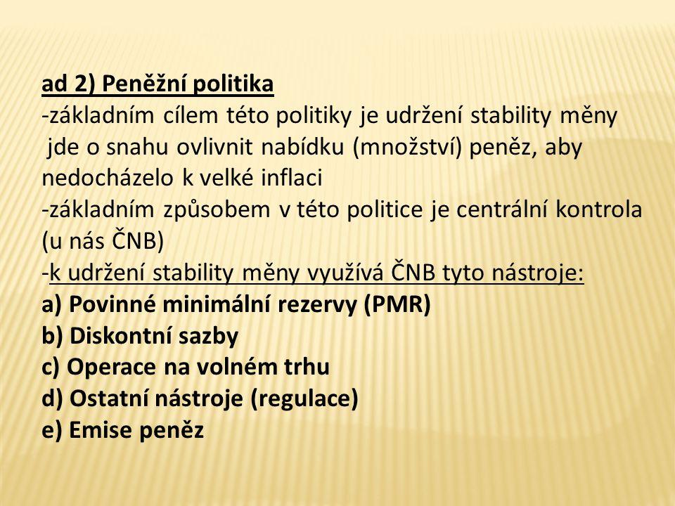 ad 2) Peněžní politika -základním cílem této politiky je udržení stability měny jde o snahu ovlivnit nabídku (množství) peněz, aby nedocházelo k velké inflaci -základním způsobem v této politice je centrální kontrola (u nás ČNB) -k udržení stability měny využívá ČNB tyto nástroje: a) Povinné minimální rezervy (PMR) b) Diskontní sazby c) Operace na volném trhu d) Ostatní nástroje (regulace) e) Emise peněz