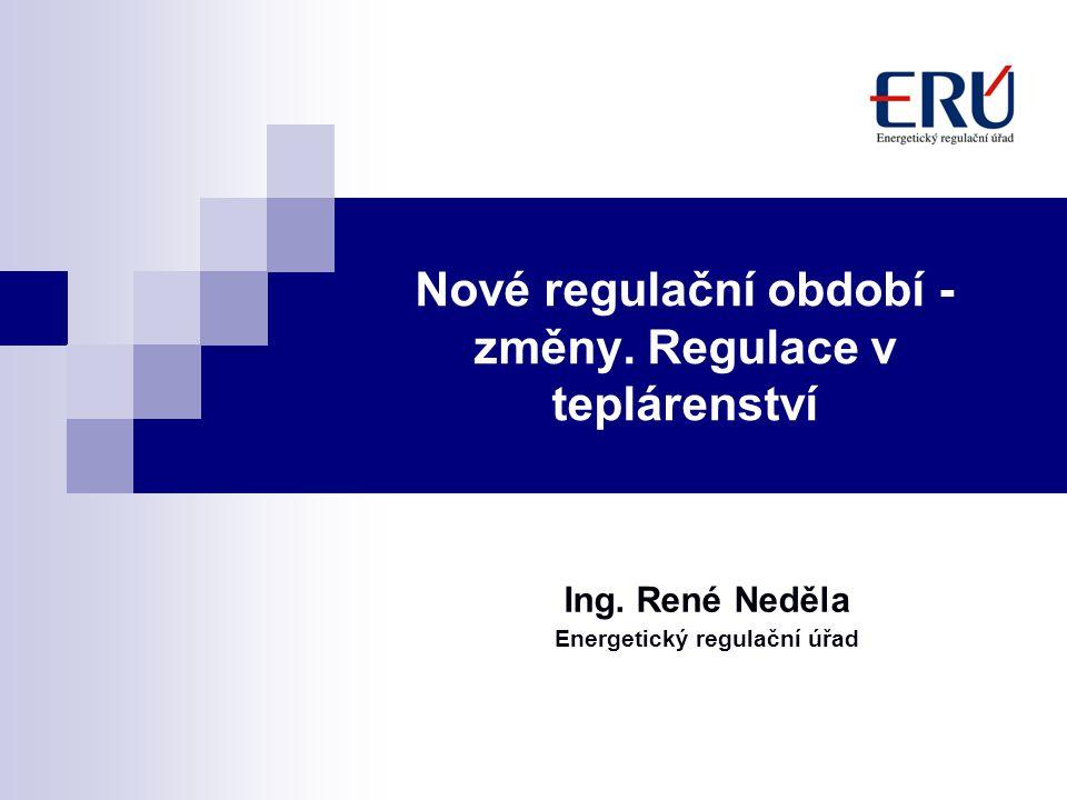 Nové regulační období - změny. Regulace v teplárenství Ing. René Neděla Energetický regulační úřad