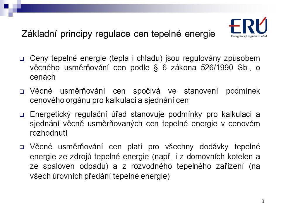 Základní principy regulace cen tepelné energie  Ceny tepelné energie (tepla i chladu) jsou regulovány způsobem věcného usměrňování cen podle § 6 zákona 526/1990 Sb., o cenách  Věcné usměrňování cen spočívá ve stanovení podmínek cenového orgánu pro kalkulaci a sjednání cen  Energetický regulační úřad stanovuje podmínky pro kalkulaci a sjednání věcně usměrňovaných cen tepelné energie v cenovém rozhodnutí  Věcné usměrňování cen platí pro všechny dodávky tepelné energie ze zdrojů tepelné energie (např.