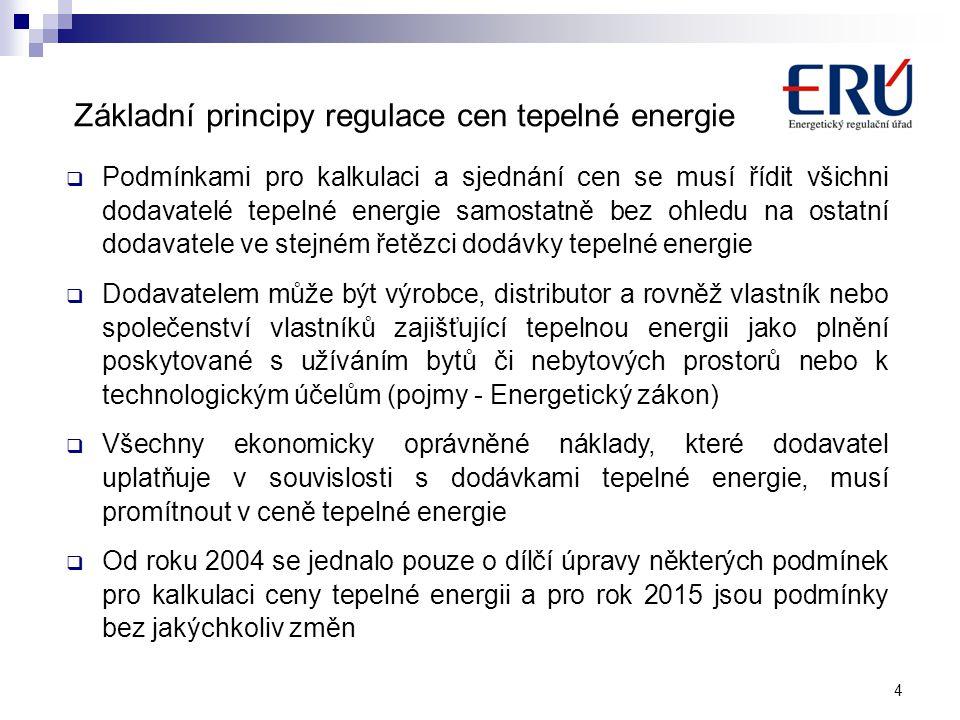  Podmínkami pro kalkulaci a sjednání cen se musí řídit všichni dodavatelé tepelné energie samostatně bez ohledu na ostatní dodavatele ve stejném řetězci dodávky tepelné energie  Dodavatelem může být výrobce, distributor a rovněž vlastník nebo společenství vlastníků zajišťující tepelnou energii jako plnění poskytované s užíváním bytů či nebytových prostorů nebo k technologickým účelům (pojmy - Energetický zákon)  Všechny ekonomicky oprávněné náklady, které dodavatel uplatňuje v souvislosti s dodávkami tepelné energie, musí promítnout v ceně tepelné energie  Od roku 2004 se jednalo pouze o dílčí úpravy některých podmínek pro kalkulaci ceny tepelné energii a pro rok 2015 jsou podmínky bez jakýchkoliv změn 4 Základní principy regulace cen tepelné energie