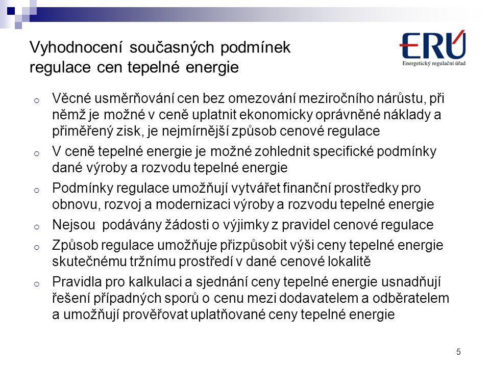 Vyhodnocení současných podmínek regulace cen tepelné energie o Věcné usměrňování cen bez omezování meziročního nárůstu, při němž je možné v ceně uplatnit ekonomicky oprávněné náklady a přiměřený zisk, je nejmírnější způsob cenové regulace o V ceně tepelné energie je možné zohlednit specifické podmínky dané výroby a rozvodu tepelné energie o Podmínky regulace umožňují vytvářet finanční prostředky pro obnovu, rozvoj a modernizaci výroby a rozvodu tepelné energie o Nejsou podávány žádosti o výjimky z pravidel cenové regulace o Způsob regulace umožňuje přizpůsobit výši ceny tepelné energie skutečnému tržnímu prostředí v dané cenové lokalitě o Pravidla pro kalkulaci a sjednání ceny tepelné energie usnadňují řešení případných sporů o cenu mezi dodavatelem a odběratelem a umožňují prověřovat uplatňované ceny tepelné energie 5