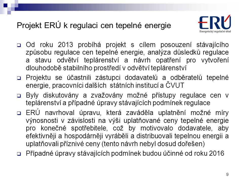 Projekt ERÚ k regulaci cen tepelné energie  Od roku 2013 probíhá projekt s cílem posouzení stávajícího způsobu regulace cen tepelné energie, analýza důsledků regulace a stavu odvětví teplárenství a návrh opatření pro vytvoření dlouhodobě stabilního prostředí v odvětví teplárenství  Projektu se účastnili zástupci dodavatelů a odběratelů tepelné energie, pracovníci dalších státních institucí a ČVUT  Byly diskutovány a zvažovány možné přístupy regulace cen v teplárenství a případné úpravy stávajících podmínek regulace  ERÚ navrhoval úpravu, která zaváděla uplatnění možné míry výnosnosti v závislosti na výši uplatňované ceny tepelné energie pro konečné spotřebitele, což by motivovalo dodavatele, aby efektivněji a hospodárněji vyráběli a distribuovali tepelnou energii a uplatňovali příznivé ceny (tento návrh nebyl dosud dořešen)  Případné úpravy stávajících podmínek budou účinné od roku 2016 9