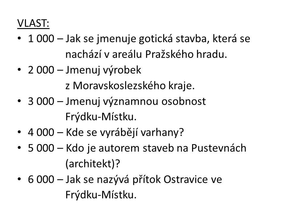 VLAST: 1 000 – Jak se jmenuje gotická stavba, která se nachází v areálu Pražského hradu. 2 000 – Jmenuj výrobek z Moravskoslezského kraje. 3 000 – Jme