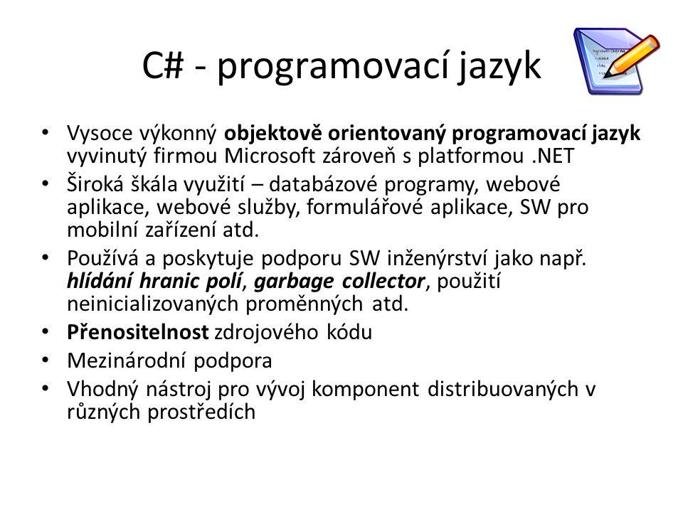 C# - programovací jazyk Vysoce výkonný objektově orientovaný programovací jazyk vyvinutý firmou Microsoft zároveň s platformou.NET Široká škála využití – databázové programy, webové aplikace, webové služby, formulářové aplikace, SW pro mobilní zařízení atd.