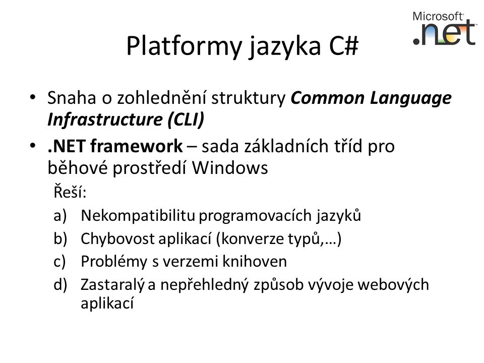 Platformy jazyka C# Snaha o zohlednění struktury Common Language Infrastructure (CLI).NET framework – sada základních tříd pro běhové prostředí Windows Řeší: a)Nekompatibilitu programovacích jazyků b)Chybovost aplikací (konverze typů,…) c)Problémy s verzemi knihoven d)Zastaralý a nepřehledný způsob vývoje webových aplikací