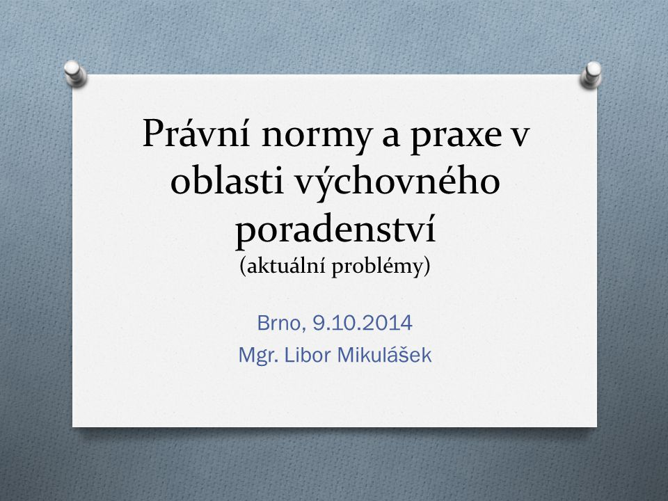 Právní normy a praxe v oblasti výchovného poradenství (aktuální problémy) Brno, 9.10.2014 Mgr.