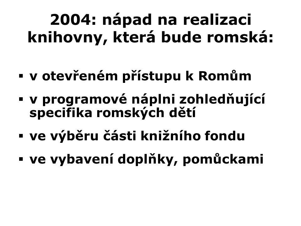  v otevřeném přístupu k Romům  v programové náplni zohledňující specifika romských dětí  ve výběru části knižního fondu  ve vybavení doplňky, pomůckami 2004: nápad na realizaci knihovny, která bude romská: