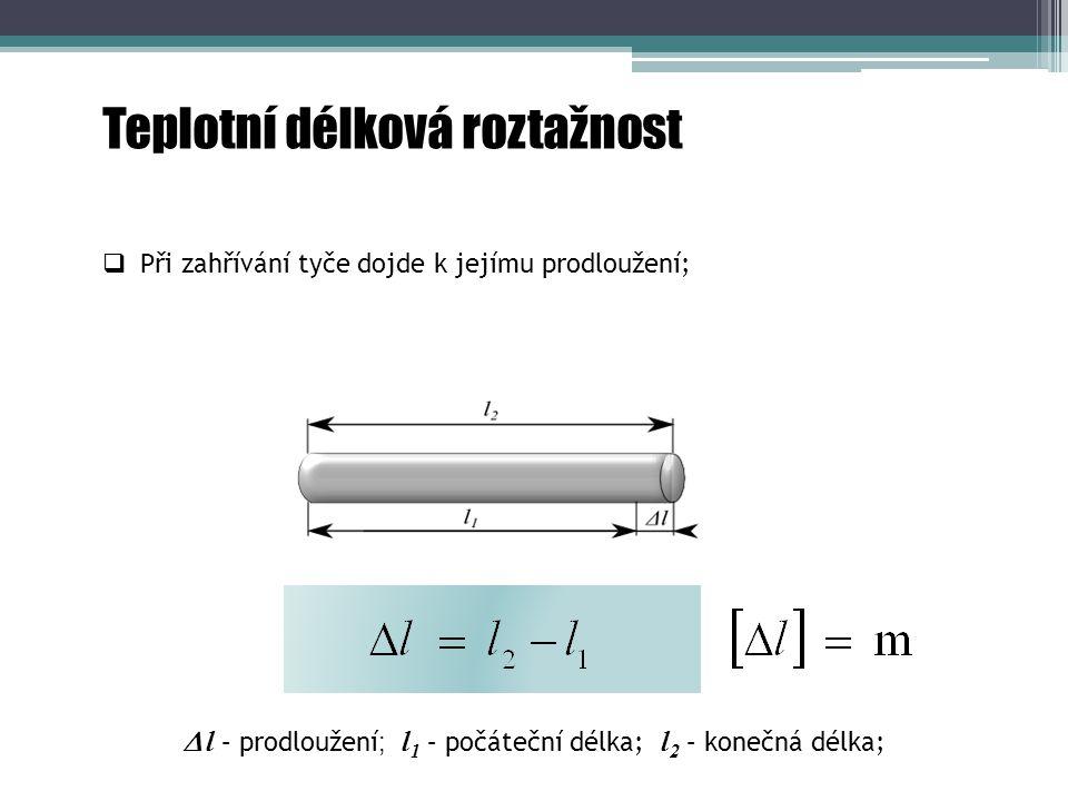 Teplotní délková roztažnost  l – prodloužení ; l 1 – počáteční délka; l 2 – konečná délka;  Při zahřívání tyče dojde k jejímu prodloužení;