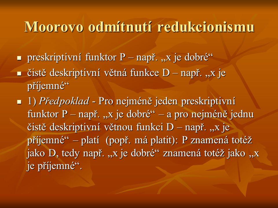 """Moorovo odmítnutí redukcionismu preskriptivní funktor P – např. """"x je dobré"""" preskriptivní funktor P – např. """"x je dobré"""" čistě deskriptivní větná fun"""