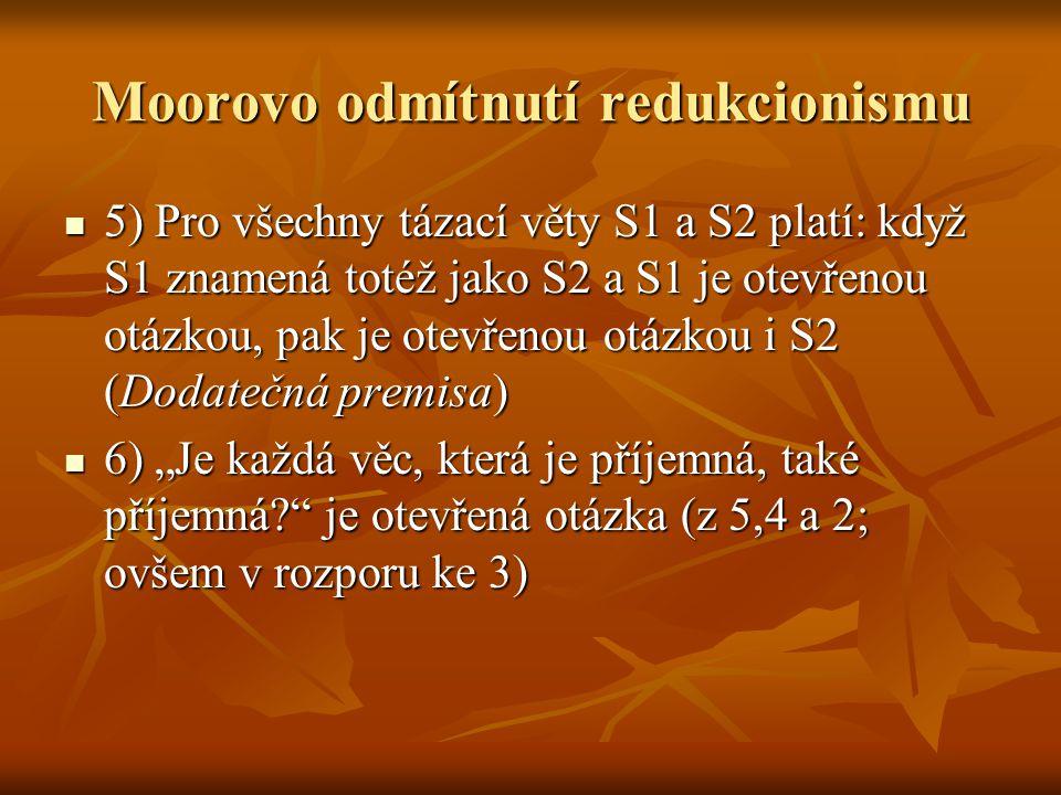 Moorovo odmítnutí redukcionismu 5) Pro všechny tázací věty S1 a S2 platí: když S1 znamená totéž jako S2 a S1 je otevřenou otázkou, pak je otevřenou ot