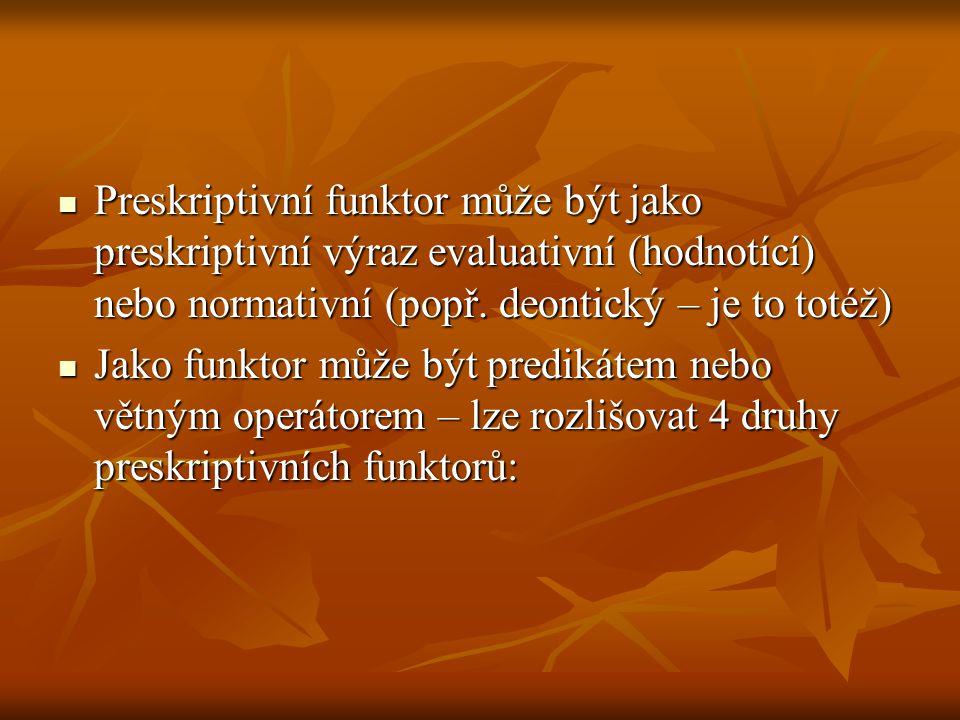 1) evaluativní predikáty 1) evaluativní predikáty 2) evaluativní větné operátory 2) evaluativní větné operátory 3) normativní predikáty 3) normativní predikáty 4) normativní větné operátory 4) normativní větné operátory Při vývoji formálně preskriptivního jazyka převládá z věcných důvodů tendence upřednostňovat Při vývoji formálně preskriptivního jazyka převládá z věcných důvodů tendence upřednostňovat u hodnotových funktorů spíše predikáty a u hodnotových funktorů spíše predikáty a u normativních funktorů spíše větné operátory u normativních funktorů spíše větné operátory