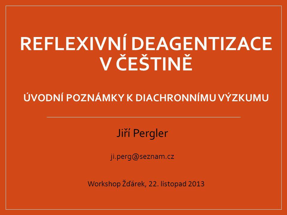 REFLEXIVNÍ DEAGENTIZACE V ČEŠTINĚ Jiří Pergler ji.perg@seznam.cz Workshop Žďárek, 22. listopad 2013 ÚVODNÍ POZNÁMKY K DIACHRONNÍMU VÝZKUMU