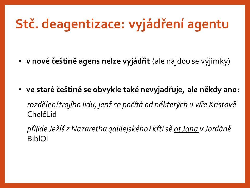 Stč. deagentizace: vyjádření agentu v nové češtině agens nelze vyjádřit (ale najdou se výjimky) ve staré češtině se obvykle také nevyjadřuje, ale někd