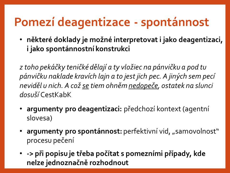 Pomezí deagentizace - spontánnost některé doklady je možné interpretovat i jako deagentizaci, i jako spontánnostní konstrukci z toho pekáčky teničké d