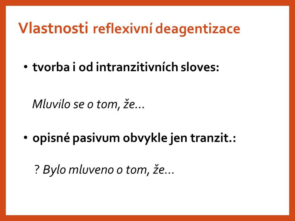 Vlastnosti reflexivní deagentizace Mluvilo se o tom, že… tvorba i od intranzitivních sloves: opisné pasivum obvykle jen tranzit.: ? Bylo mluveno o tom