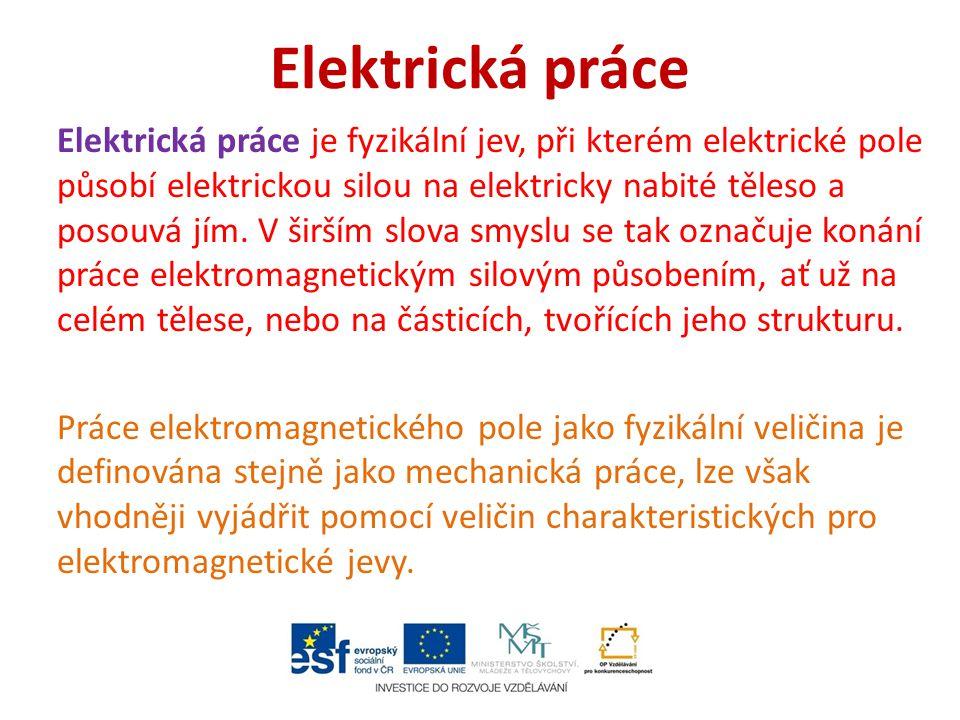 Elektrická práce Elektrická práce je fyzikální jev, při kterém elektrické pole působí elektrickou silou na elektricky nabité těleso a posouvá jím. V š