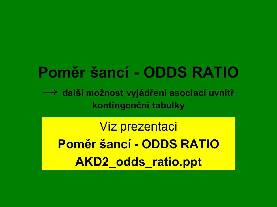 Poměr šancí - ODDS RATIO → další možnost vyjádření asociací uvnitř kontingenční tabulky Viz prezentaci Poměr šancí - ODDS RATIO AKD2_odds_ratio.ppt